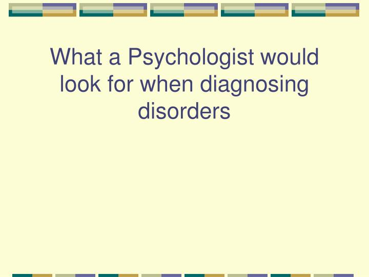 What a Psychologist would look for when diagnosing disorders