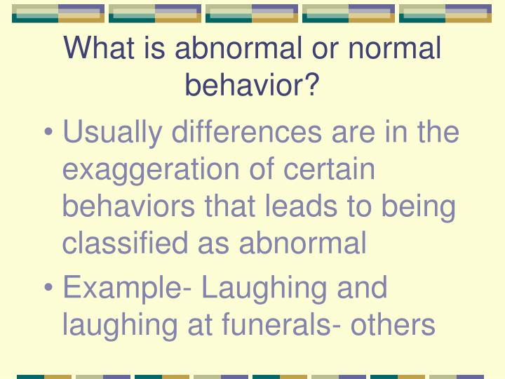What is abnormal or normal behavior?