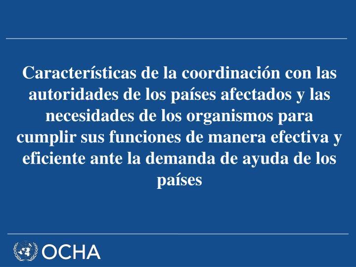 Características de la coordinación con las autoridades de los países afectados y las necesidades de los organismos para cumplir sus funciones de manera efectiva y eficiente ante la demanda de ayuda de los países