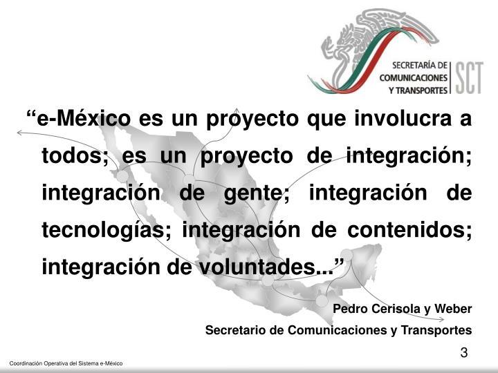 """""""e-México es un proyecto que involucra a todos; es un proyecto de integración; integración de gente; integración de tecnologías; integración de contenidos; integración de voluntades..."""""""