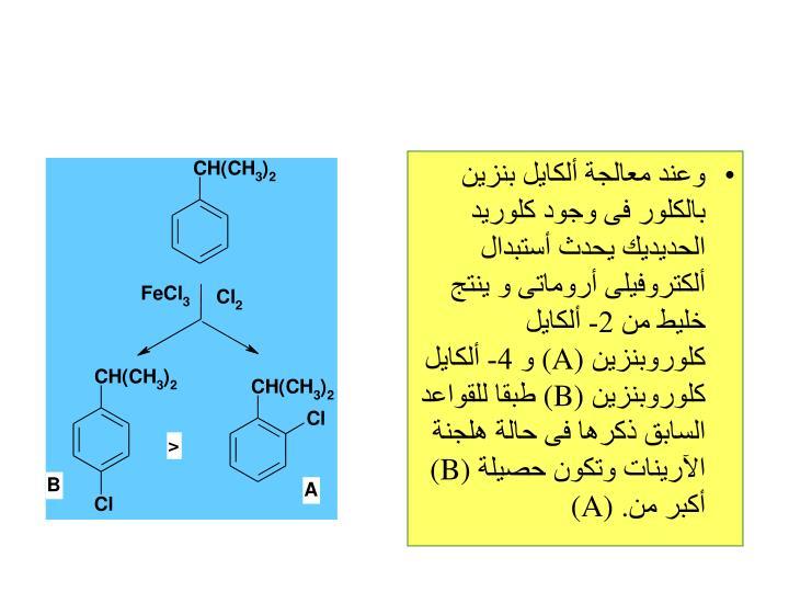 وعند معالجة ألكايل بنزين بالكلور فى وجود كلوريد الحديديك يحدث أستبدال ألكتروفيلى أروماتى و ينتج خليط من 2- ألكايل كلوروبنزين
