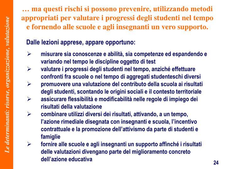 ma questi rischi si possono prevenire, utilizzando metodi appropriati per valutare i progressi degli studenti nel tempo e fornendo alle scuole e agli insegnanti un vero supporto.
