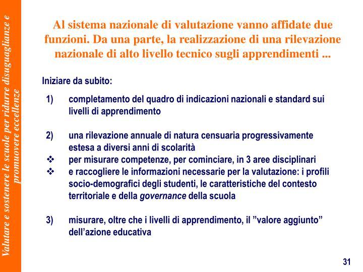 Al sistema nazionale di valutazione vanno affidate due funzioni. Da una parte, la realizzazione di una rilevazione nazionale di alto livello tecnico sugli apprendimenti ...
