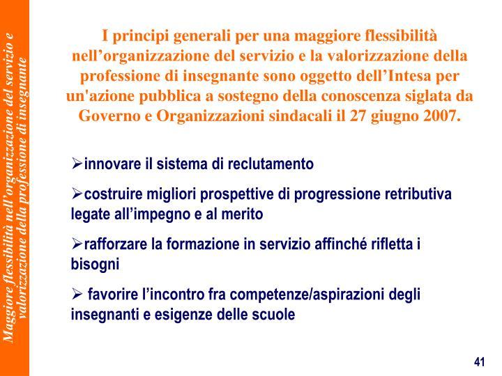 I principi generali per una maggiore flessibilit nellorganizzazione del servizio e la valorizzazione della professione di insegnante sono oggetto dellIntesa per un'azione pubblica a sostegno della conoscenza siglata da Governo e Organizzazioni sindacali il 27 giugno 2007.