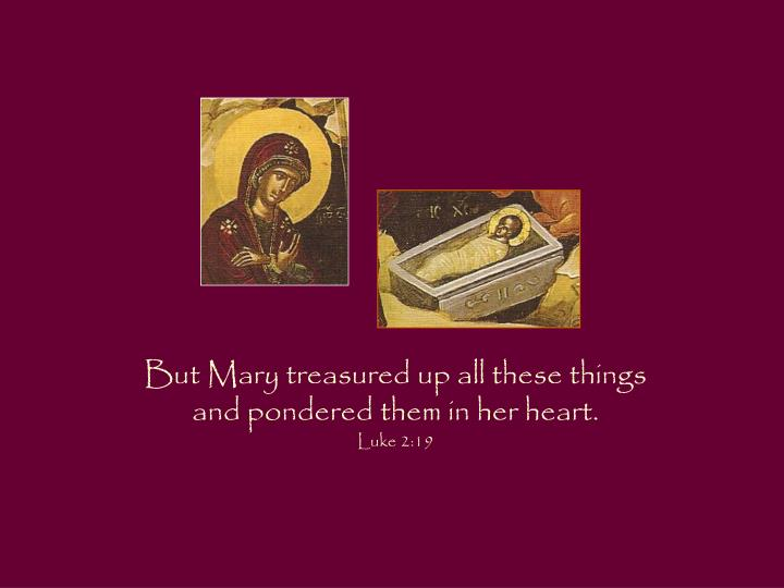 But Mary treasured up all these things
