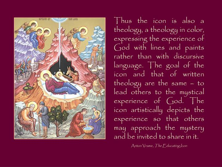 Thus the icon is also a theology, a theology in color, expressing the experience of God with lines a...