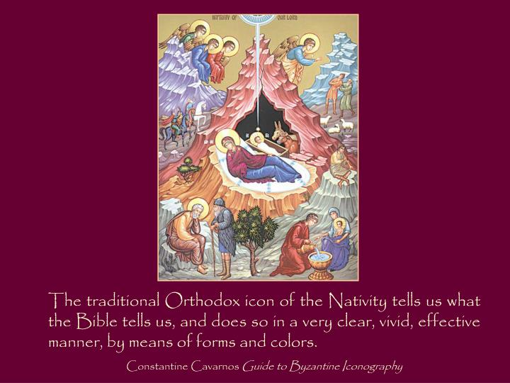 The traditional Orthodox icon of the Nativity tells us what the Bible tells us, and does so in a very clear, vivid, effective manner, by means of forms and colors.