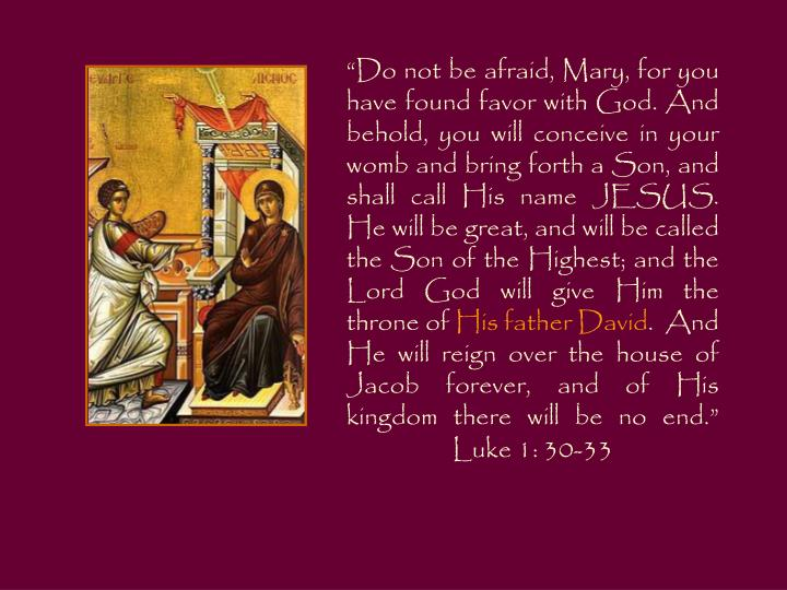 """Do not be afraid, Mary, for you have found favor with God. And behold, you will conceive in your womb and bring forth a Son, and shall call His name JESUS. He will be great, and will be called the Son of the Highest; and the Lord God will give Him the throne of"