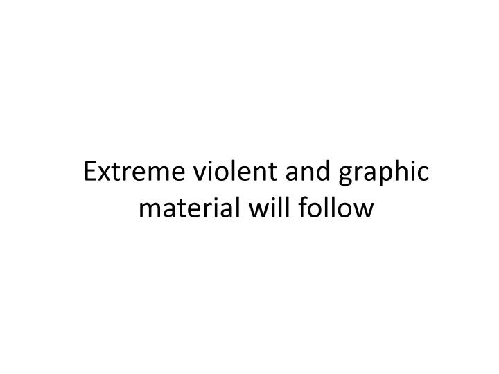 Extreme violent and graphic material will follow