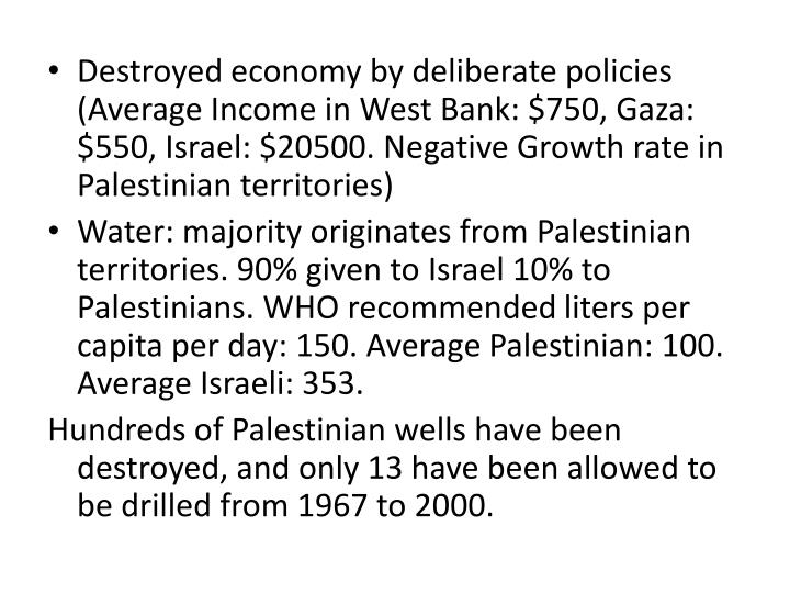 Destroyed economy by deliberate policies (Average Income in West Bank: $750, Gaza: $550, Israel: $20500. Negative Growth rate in Palestinian territories)