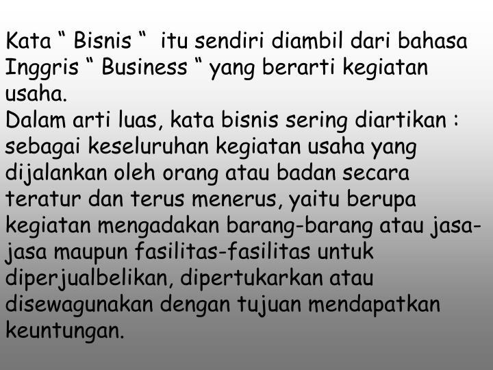 """Kata """" Bisnis """"  itu sendiri diambil dari bahasa Inggris """" Business """" yang berarti kegiatan usaha."""