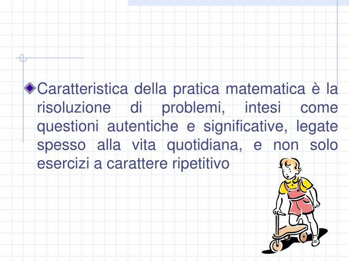 Caratteristica della pratica matematica è la risoluzione di problemi, intesi come questioni autentiche e significative, legate spesso alla vita quotidiana, e non solo esercizi a carattere ripetitivo