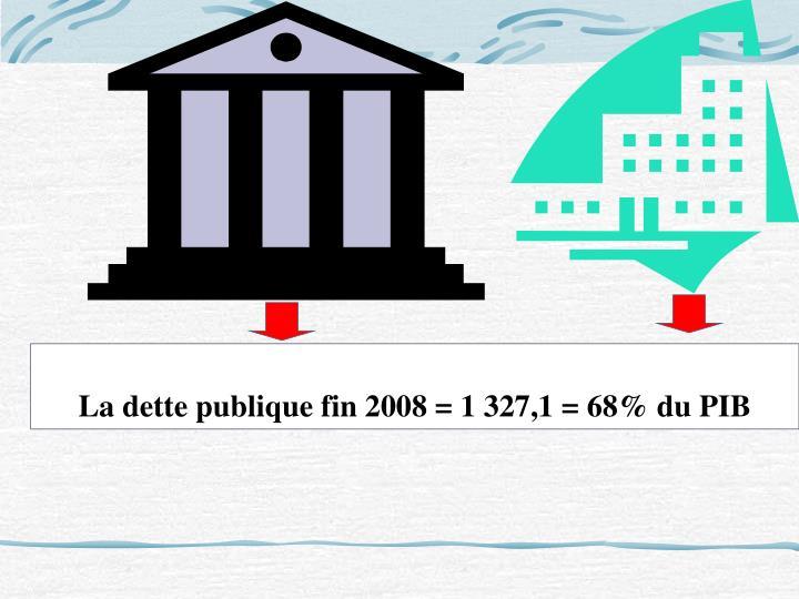 La dette publique fin 2008 = 1 327,1 = 68% du PIB