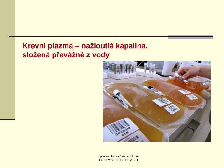 Krevní plazma – nažloutlá kapalina, složená převážně z vody