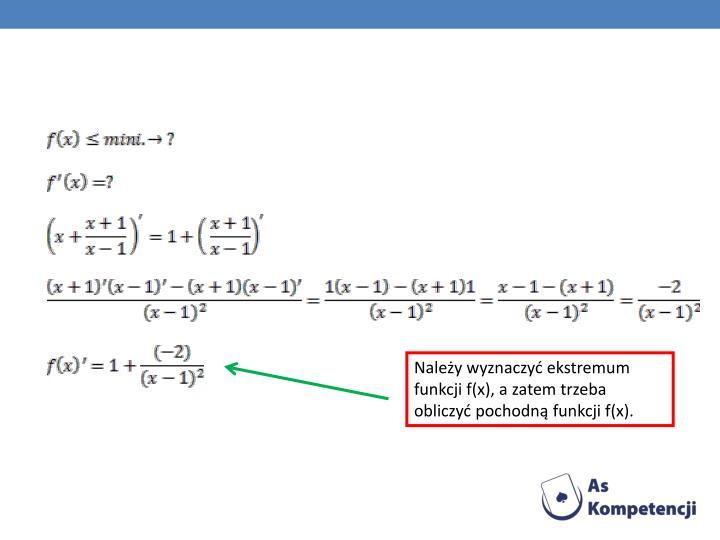 Należy wyznaczyć ekstremum funkcji f(x), a zatem trzeba obliczyć pochodną funkcji f(x).