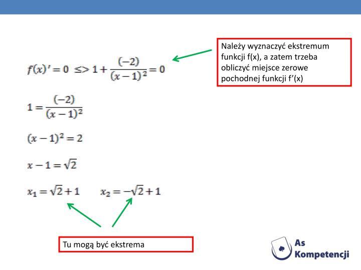 Należy wyznaczyć ekstremum funkcji f(x), a zatem trzeba obliczyć miejsce zerowe pochodnej funkcji f'(x)