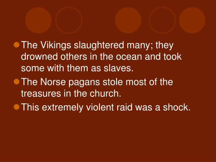 The Vikings slaughtered many; they drowned others in the ocean and took some with them as slaves.