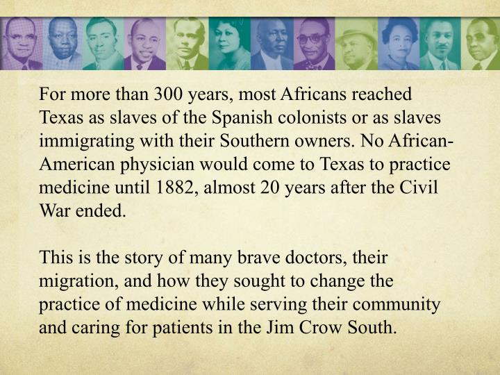 For more than 300 years, most Africans reached Texas as slaves of the Spanish colonists or as slaves immigrating with their Southern owners. No African-American physician would come to Texas to practice medicine until 1882, almost 20 years after the Civil War ended.