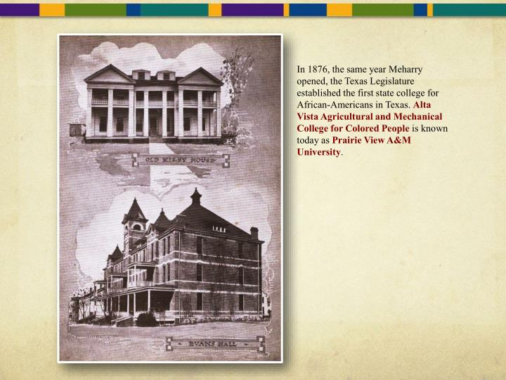 In 1876, the same year Meharry opened, the Texas Legislature established the first state college for African-Americans in Texas.