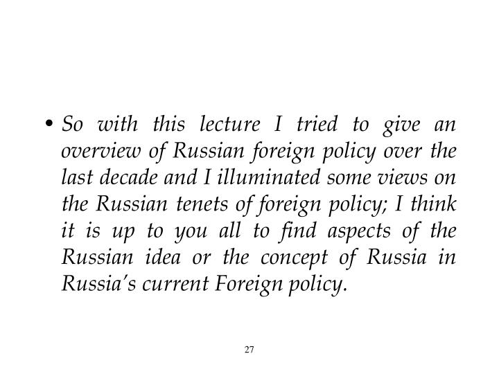 So with this lecture I tried to give an overview of Russian foreign policy over the last decade and I illuminated some views on the Russian tenets of foreign policy; I think it is up to you all to find aspects of the Russian idea or the concept of Russia in Russia's current Foreign policy.