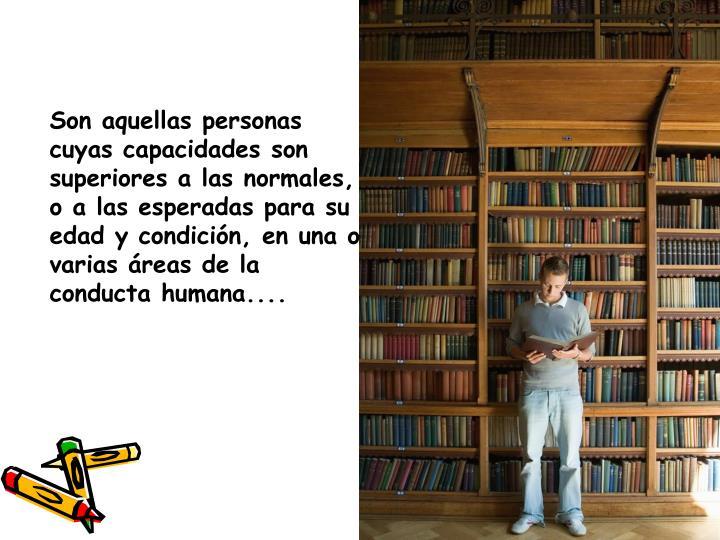 Son aquellas personas cuyas capacidades son superiores a las normales, o a las esperadas para su edad y condición, en una o varias áreas de la conducta humana....
