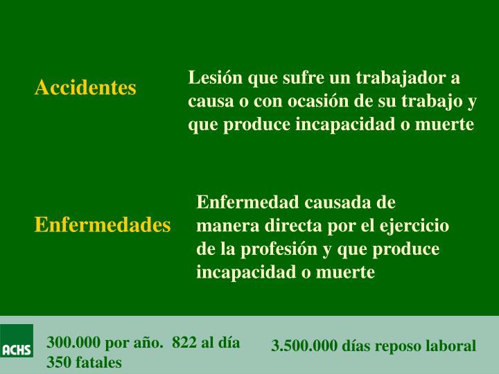 Lesión que sufre un trabajador a causa o con ocasión de su trabajo y que produce incapacidad o muerte