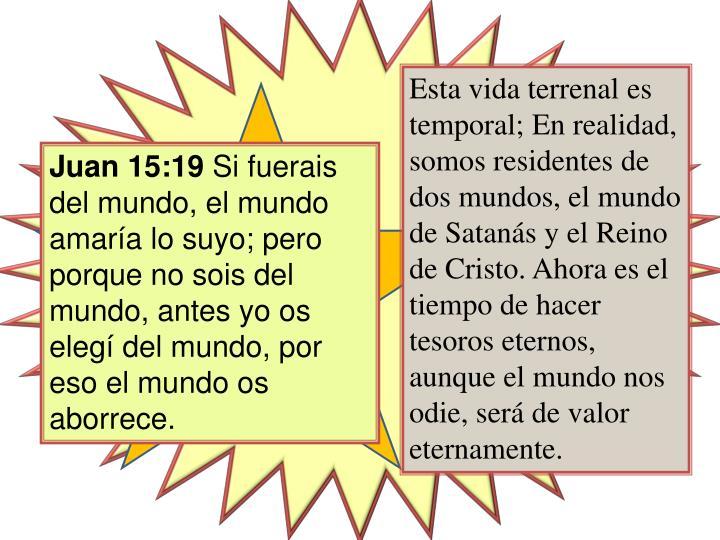 Esta vida terrenal es temporal; En realidad, somos residentes de dos mundos, el mundo de Satanás y el Reino de Cristo. Ahora es el tiempo de hacer tesoros eternos, aunque el mundo nos odie, será de valor eternamente.