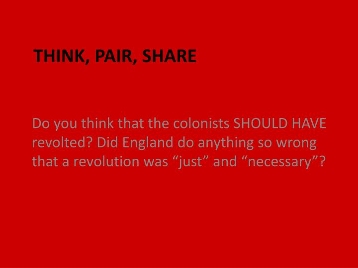 "Do you think that the colonists SHOULD HAVE revolted? Did England do anything so wrong that a revolution was ""just"" and ""necessary""?"