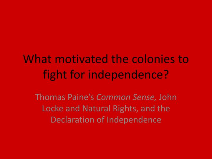 What motivated the colonies to fight for independence