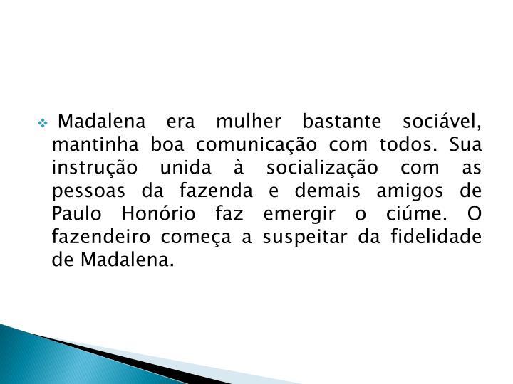 Madalena era mulher bastante sociável, mantinha boa comunicação com todos. Sua instrução unida à socialização com as pessoas da fazenda e demais amigos de Paulo Honório faz emergir o ciúme. O fazendeiro começa a suspeitar da fidelidade de Madalena.
