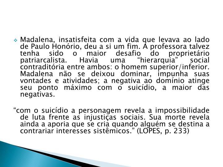 Madalena, insatisfeita com a vida que levava ao lado de Paulo Honório, deu a si um fim. A professora talvez tenha sido o maior desafio do proprietário