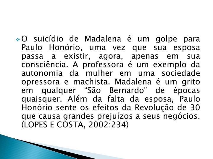 """O suicídio de Madalena é um golpe para Paulo Honório, uma vez que sua esposa passa a existir, agora, apenas em sua consciência. A professora é um exemplo da autonomia da mulher em uma sociedade opressora e machista. Madalena é um grito em qualquer """"São Bernardo"""" de épocas quaisquer. Além da falta da esposa, Paulo Honório sente os efeitos da Revolução de 30 que causa grandes prejuízos a seus negócios. (LOPES E COSTA, 2002:234)"""