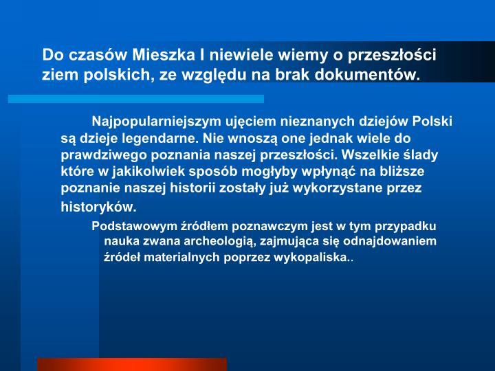 Do czasów Mieszka I niewiele wiemy o przeszłości ziem polskich, ze względu na brak dokumentów.