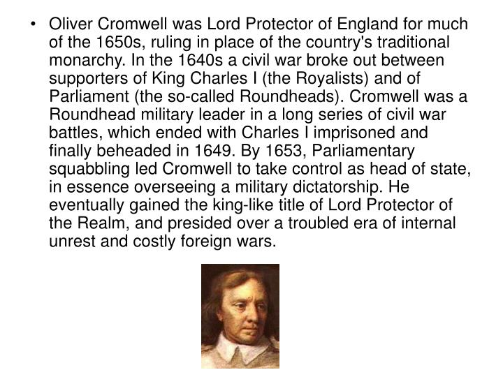Oliver Cromwell was Lord Protector of England for much of the 1650s, ruling in place of the country's traditional monarchy. In the 1640s a civil war broke out between supporters of King Charles I (the Royalists) and of Parliament (the so-called Roundheads). Cromwell was a Roundhead military leader in a long series of civil war battles, which ended with Charles I imprisoned and finally beheaded in 1649. By 1653, Parliamentary squabbling led Cromwell to take control as head of state, in essence overseeing a military dictatorship. He eventually gained the king-like title of Lord Protector of the Realm, and presided over a troubled era of internal unrest and costly foreign wars.