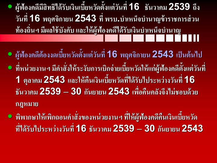 ผู้ฟ้องคดีมีสิทธิได้รับเงินเบี้ยหวัดตั้งแต่วันที่ 16  ธันวาคม 2539 ถึงวันที่ 16 พฤศจิกายน 2543 ที่ พรบ.บำเหน็จบำนาญข้าราชการส่วนท้องถิ่นฯ มีผลใช้บังคับ และให้ผู้ฟ้องคดีได้รับเงินบำเหน็จบำนาญ