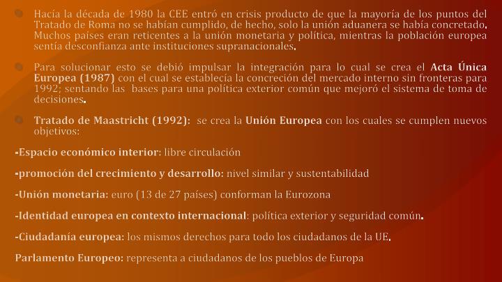 Hacía la década de 1980 la CEE entró en crisis producto de que la mayoría de los puntos del Tratado de Roma no se habían cumplido, de hecho, solo la unión aduanera se había concretado. Muchos países eran reticentes a la unión monetaria y política, mientras la población europea sentía desconfianza ante instituciones supranacionales.
