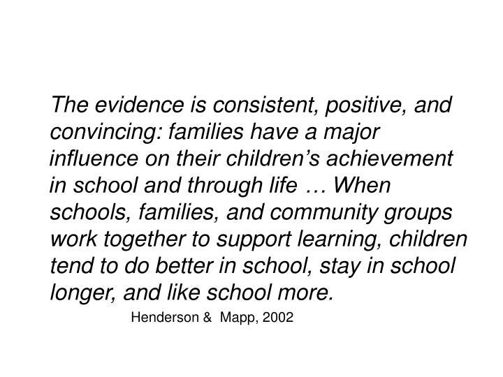The evidence is consistent, positive, and convincing: families have a major influence on their children's achievement in school and through life … When schools, families, and community groups work together to support learning, children tend to do better in school, stay in school longer, and like school more.