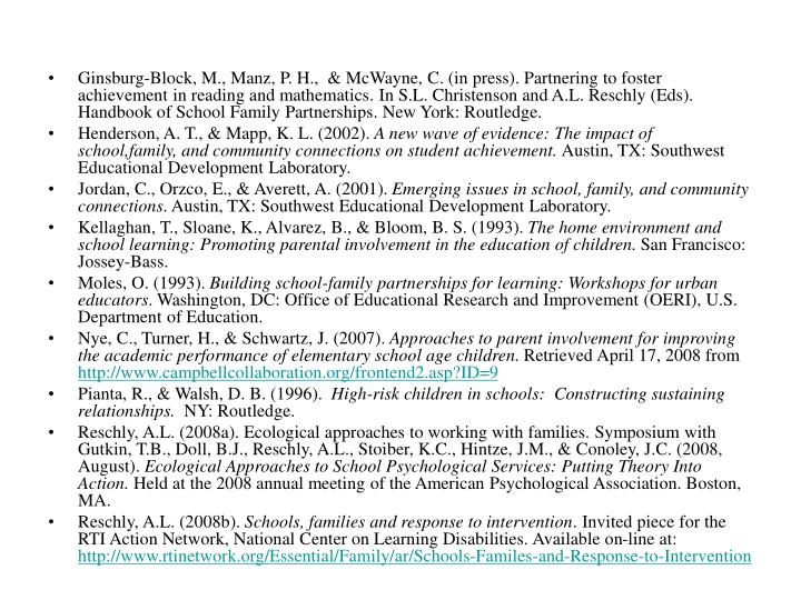 Ginsburg-Block, M., Manz, P. H.,  & McWayne, C. (in press). Partnering to foster achievement in reading and mathematics. In S.L. Christenson and A.L. Reschly (Eds). Handbook of School Family Partnerships. New York: Routledge.