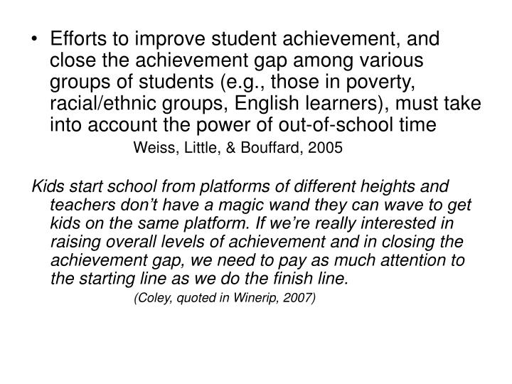 Efforts to improve student achievement, and close the achievement gap among various groups of students (e.g., those in poverty, racial/ethnic groups, English learners), must take into account the power of out-of-school time