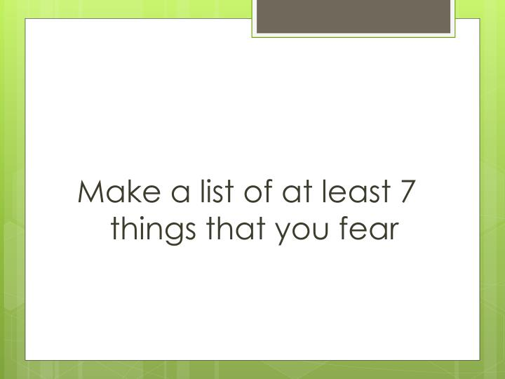 Make a list of at least 7 things that you fear