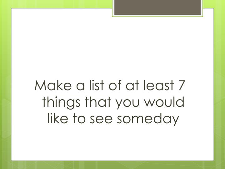 Make a list of at least 7 things that you would like to see someday
