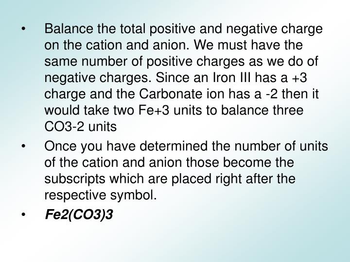 Balance the total positive and negative charge on the cation and anion. We must have the same number of positive charges as we do of negative charges. Since an Iron III has a +3 charge and the Carbonate ion has a -2 then it would take two Fe+3 units to balance three CO3-2 units