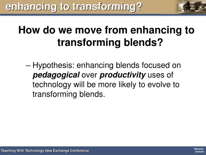 enhancing to transforming?