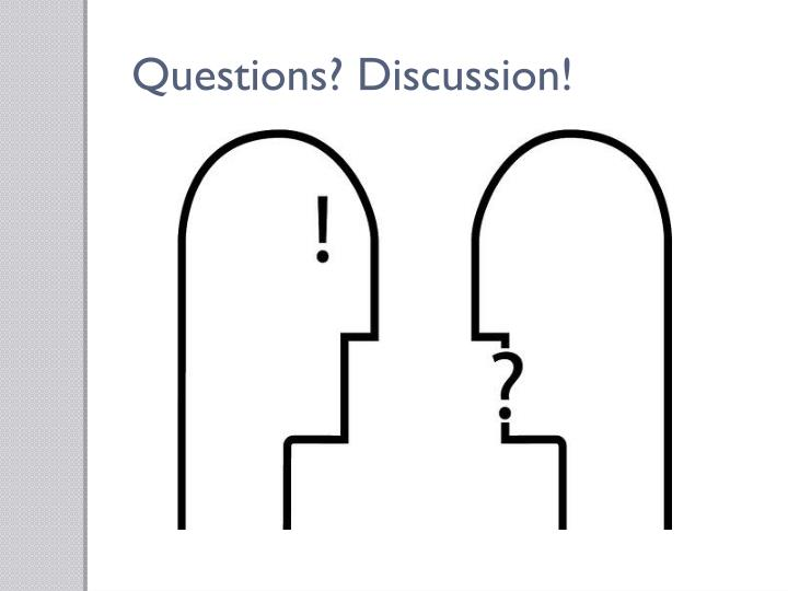 Questions? Discussion!