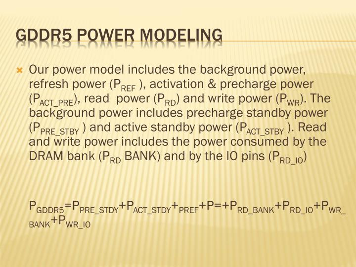 Our power model includes the background power, refresh power (P