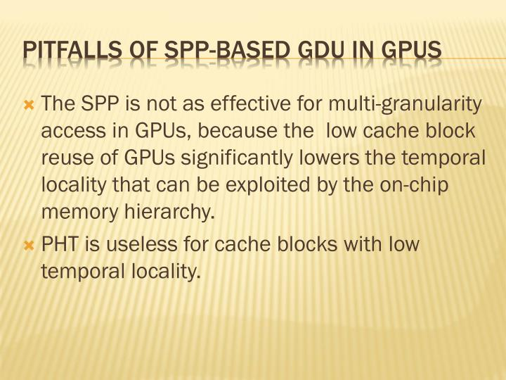 The SPP is not as effective for multi-granularity access in GPUs, because the  low cache block reuse of GPUs significantly lowers the temporal locality that can be exploited by the on-chip memory hierarchy.