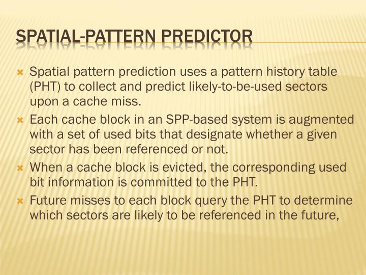 Spatial pattern prediction uses a pattern history table (PHT) to collect and predict likely-to-be-used sectors upon a cache miss.