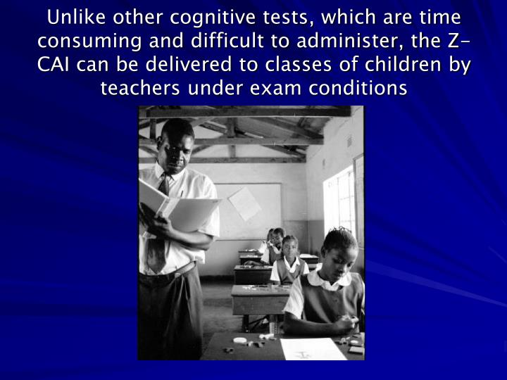 Unlike other cognitive tests, which are time consuming and difficult to administer, the Z-CAI can be delivered to classes of children by teachers under exam conditions