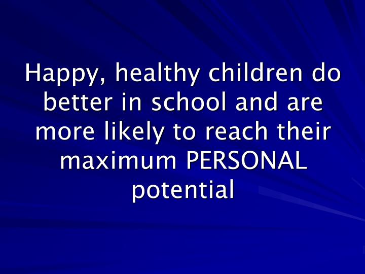 Happy, healthy children do better in school and are more likely to reach their maximum PERSONAL potential