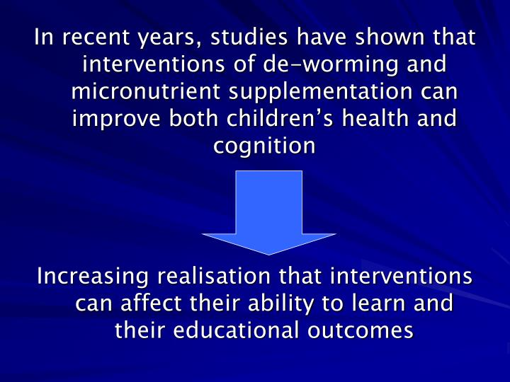 In recent years, studies have shown that interventions of de-worming and micronutrient supplementati...